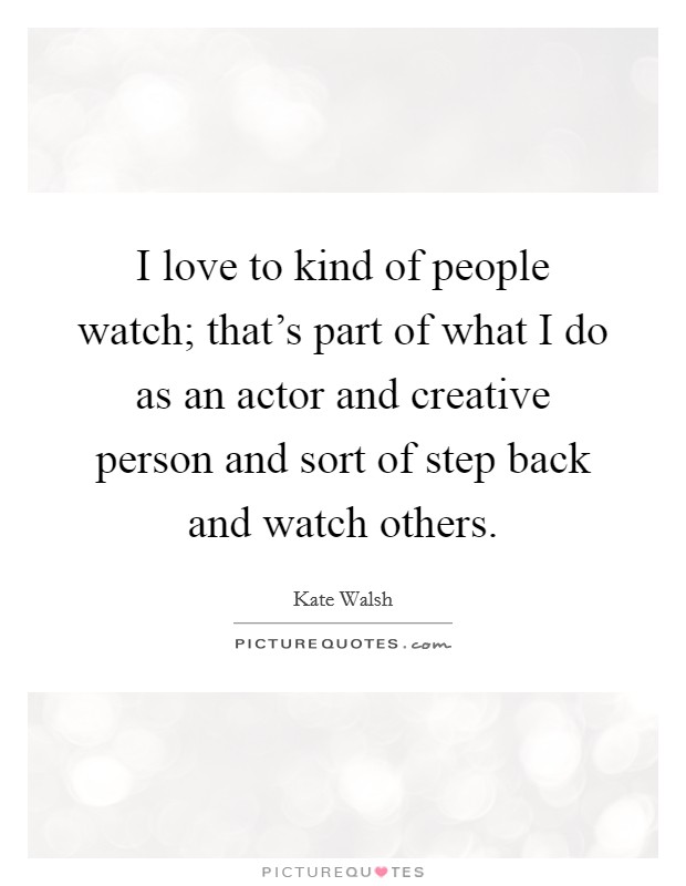 I love to kind of people watch; that's part of what I do as an actor and creative person and sort of step back and watch others Picture Quote #1