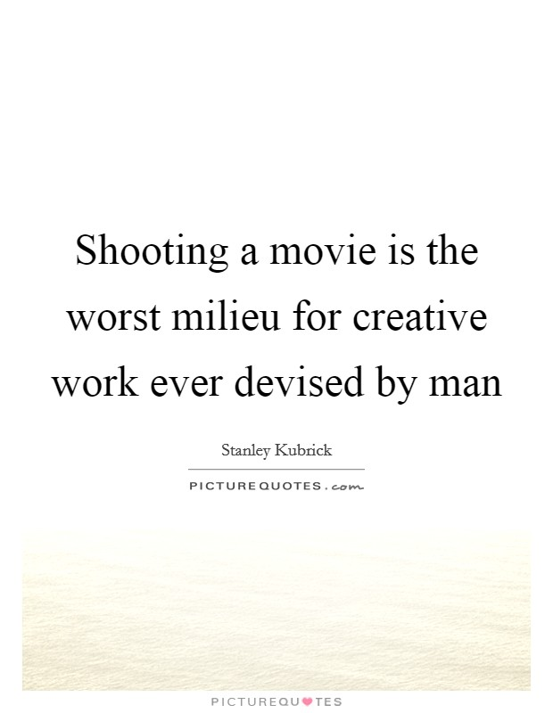 Shooting a movie is the worst milieu for creative work ever devised by man Picture Quote #1