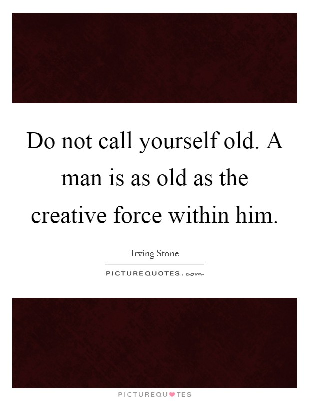 Do not call yourself old. A man is as old as the creative force within him Picture Quote #1