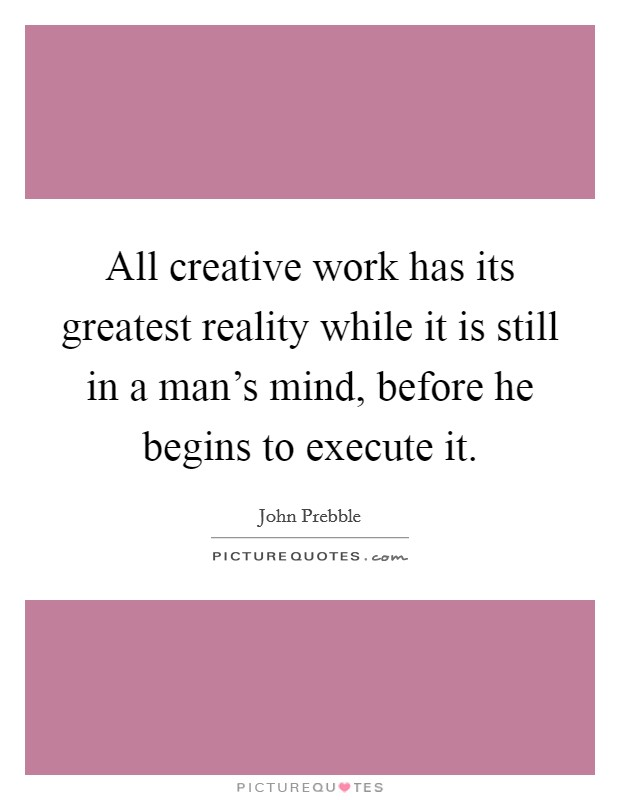 All creative work has its greatest reality while it is still in a man's mind, before he begins to execute it Picture Quote #1