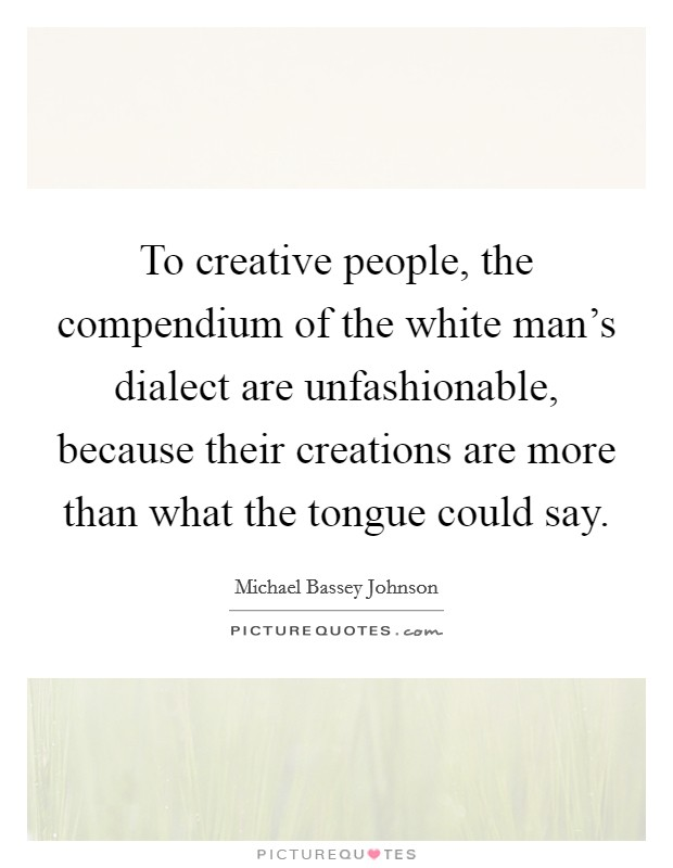 To creative people, the compendium of the white man's dialect are unfashionable, because their creations are more than what the tongue could say Picture Quote #1