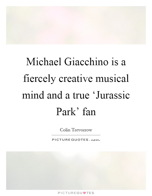 Michael Giacchino is a fiercely creative musical mind and a true 'Jurassic Park' fan Picture Quote #1