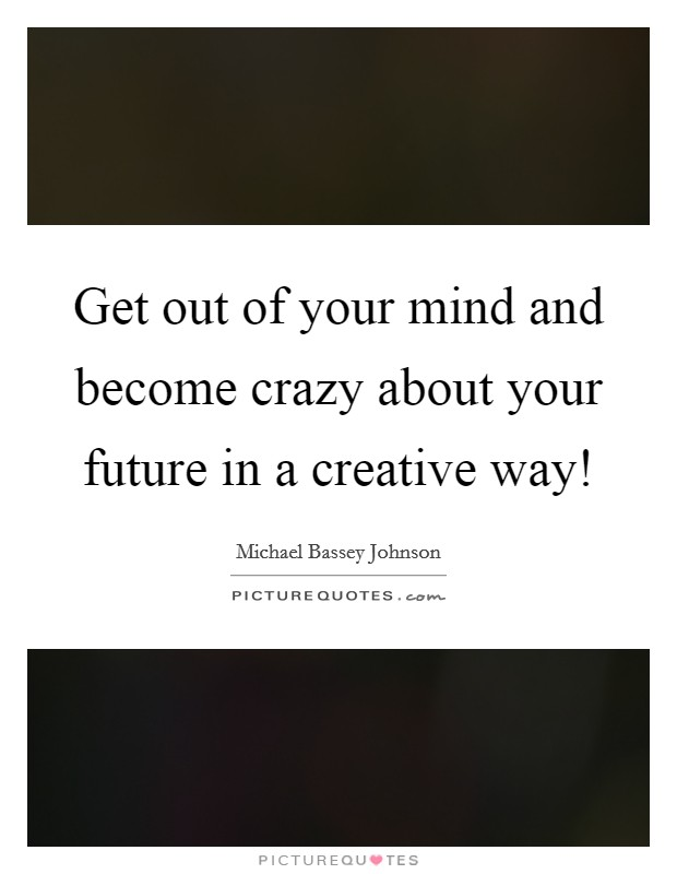 Get out of your mind and become crazy about your future in a creative way! Picture Quote #1