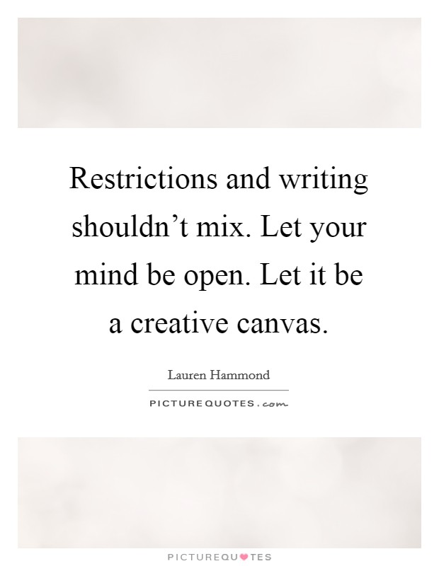 Restrictions and writing shouldn't mix. Let your mind be open. Let it be a creative canvas Picture Quote #1