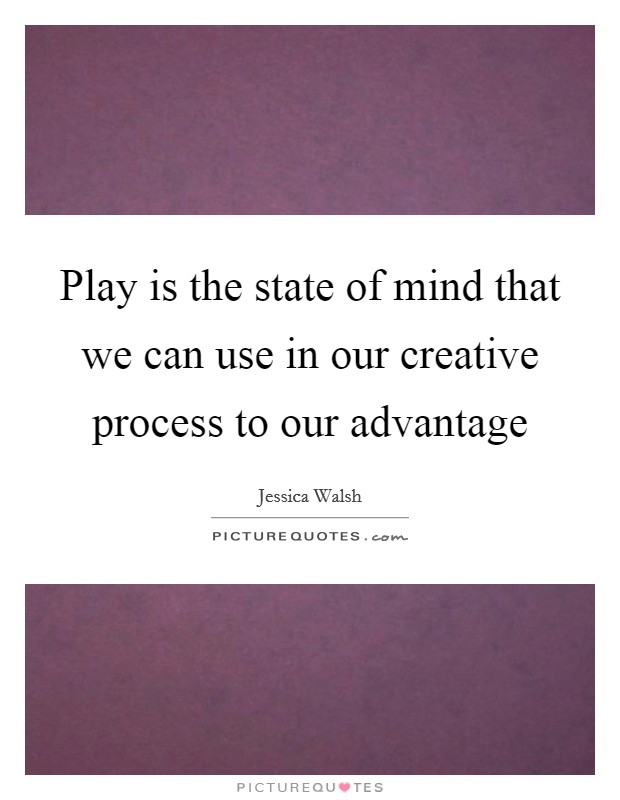Play is the state of mind that we can use in our creative process to our advantage Picture Quote #1