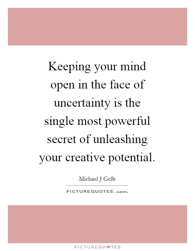 Keeping your mind open in the face of uncertainty is the single most powerful secret of unleashing your creative potential Picture Quote #1