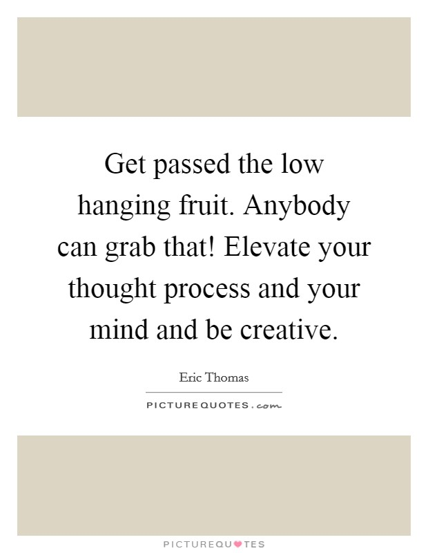 Get passed the low hanging fruit. Anybody can grab that! Elevate your thought process and your mind and be creative Picture Quote #1