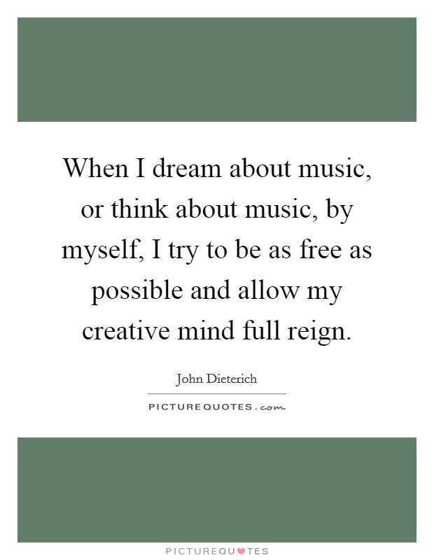 When I dream about music, or think about music, by myself, I try to be as free as possible and allow my creative mind full reign Picture Quote #1
