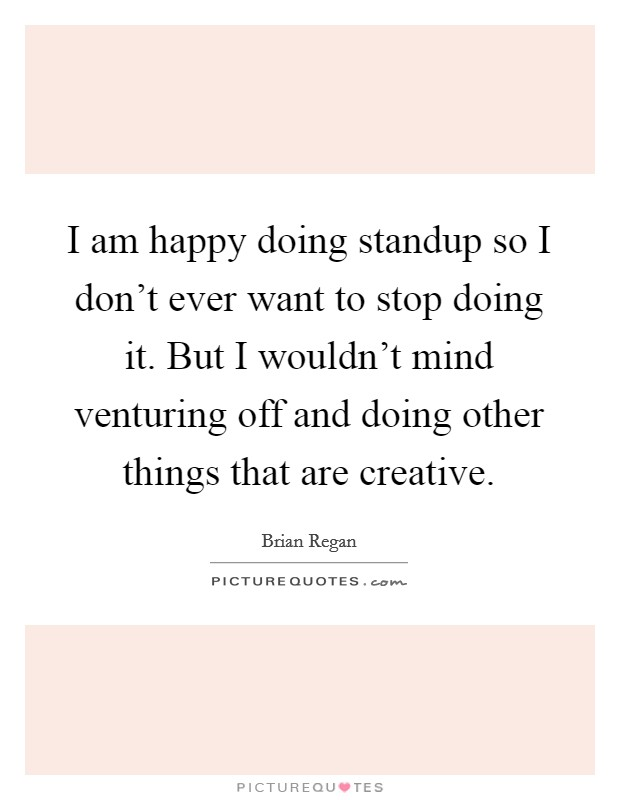 I am happy doing standup so I don't ever want to stop doing it. But I wouldn't mind venturing off and doing other things that are creative Picture Quote #1