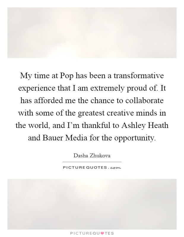 My time at Pop has been a transformative experience that I am extremely proud of. It has afforded me the chance to collaborate with some of the greatest creative minds in the world, and I'm thankful to Ashley Heath and Bauer Media for the opportunity Picture Quote #1