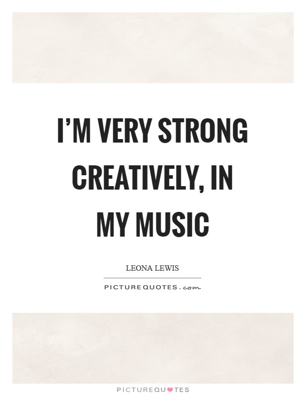 I'm very strong creatively, in my music Picture Quote #1
