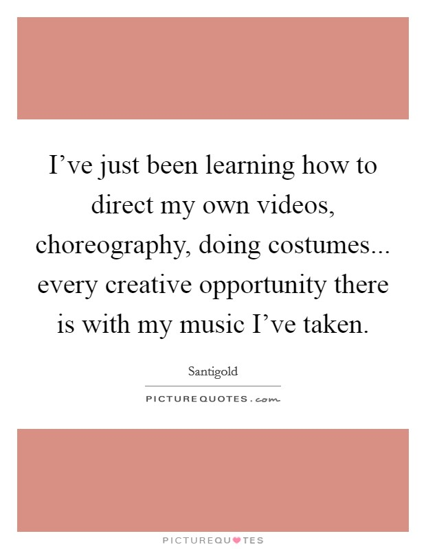 I've just been learning how to direct my own videos, choreography, doing costumes... every creative opportunity there is with my music I've taken Picture Quote #1