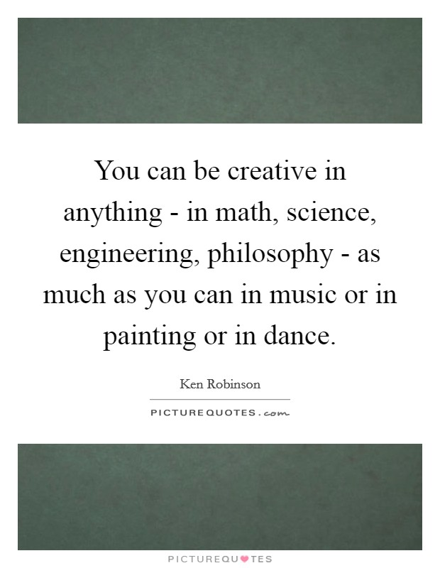 You can be creative in anything - in math, science, engineering, philosophy - as much as you can in music or in painting or in dance Picture Quote #1