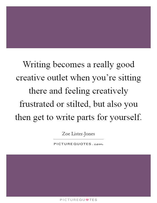 Writing becomes a really good creative outlet when you're sitting there and feeling creatively frustrated or stilted, but also you then get to write parts for yourself Picture Quote #1