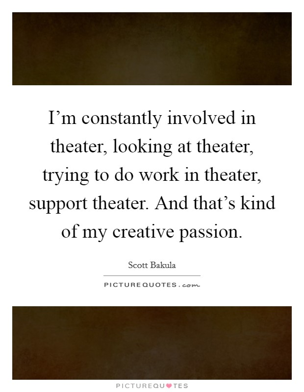 I'm constantly involved in theater, looking at theater, trying to do work in theater, support theater. And that's kind of my creative passion Picture Quote #1