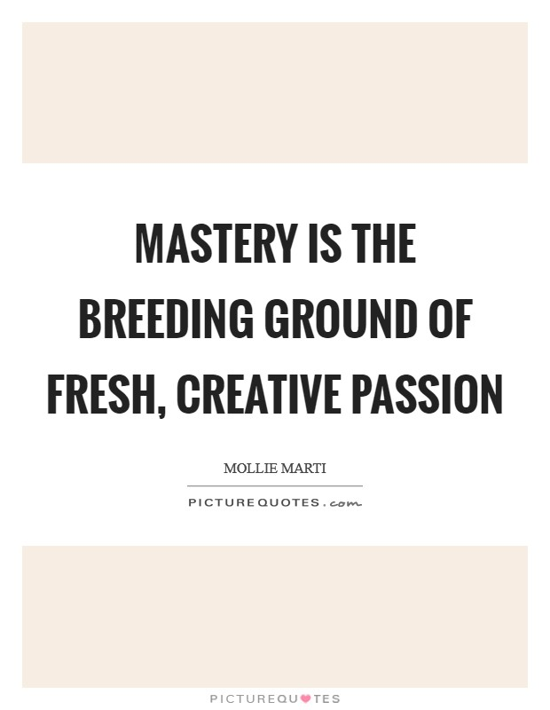 Mastery is the breeding ground of fresh, creative passion Picture Quote #1