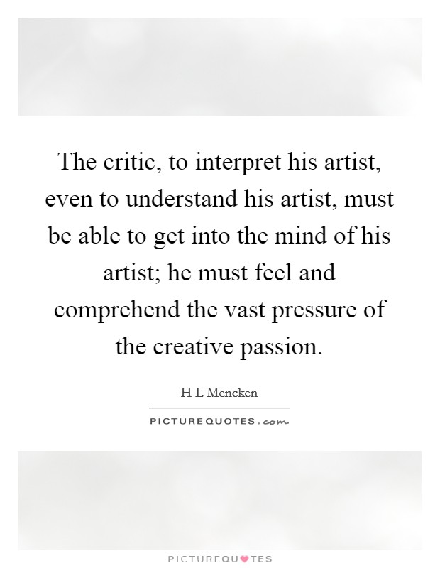 The critic, to interpret his artist, even to understand his artist, must be able to get into the mind of his artist; he must feel and comprehend the vast pressure of the creative passion Picture Quote #1