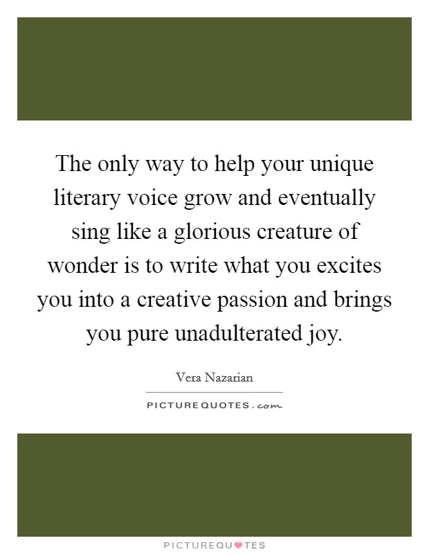 The only way to help your unique literary voice grow and eventually sing like a glorious creature of wonder is to write what you excites you into a creative passion and brings you pure unadulterated joy Picture Quote #1