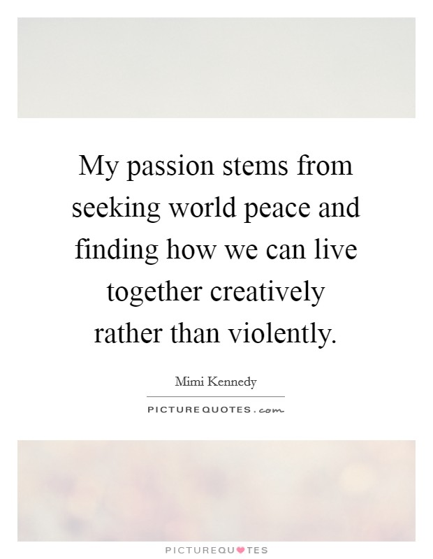 My passion stems from seeking world peace and finding how we can live together creatively rather than violently Picture Quote #1