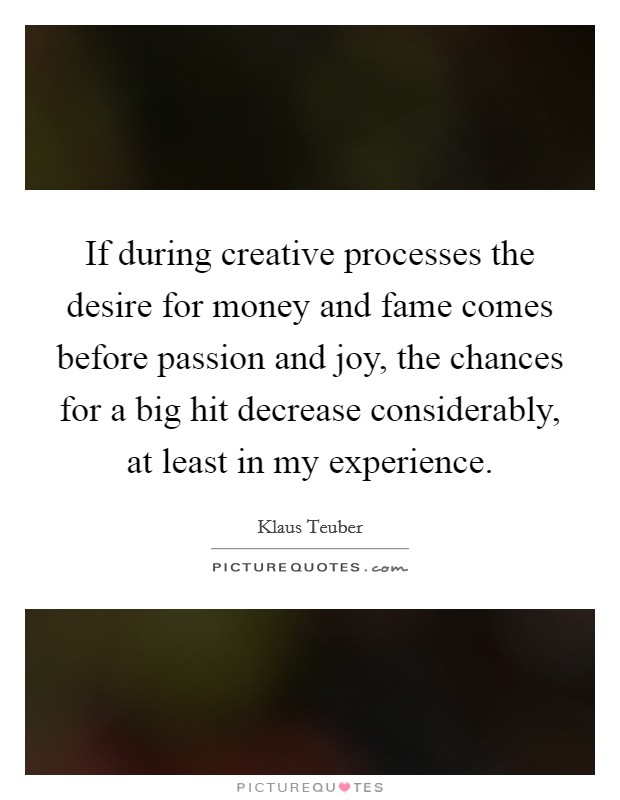 If during creative processes the desire for money and fame comes before passion and joy, the chances for a big hit decrease considerably, at least in my experience Picture Quote #1