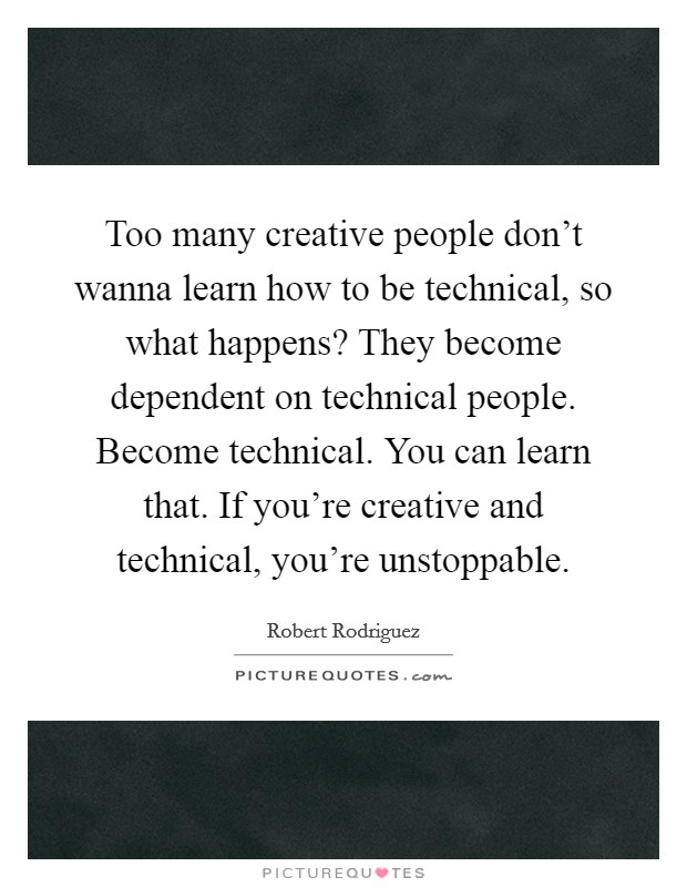 Too many creative people don't wanna learn how to be technical, so what happens? They become dependent on technical people. Become technical. You can learn that. If you're creative and technical, you're unstoppable. Picture Quote #1