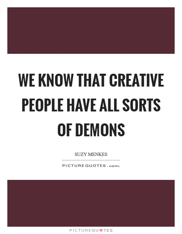 We know that creative people have all sorts of demons Picture Quote #1