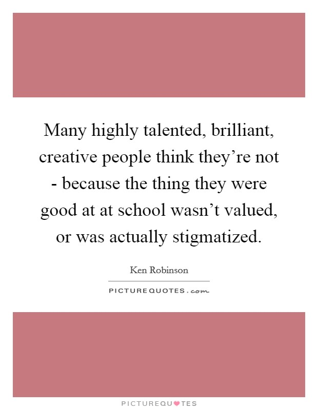 Many highly talented, brilliant, creative people think they're not - because the thing they were good at at school wasn't valued, or was actually stigmatized. Picture Quote #1
