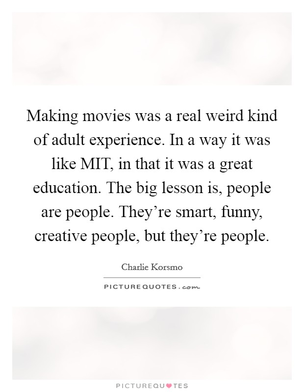 Making movies was a real weird kind of adult experience. In a way it was like MIT, in that it was a great education. The big lesson is, people are people. They're smart, funny, creative people, but they're people Picture Quote #1