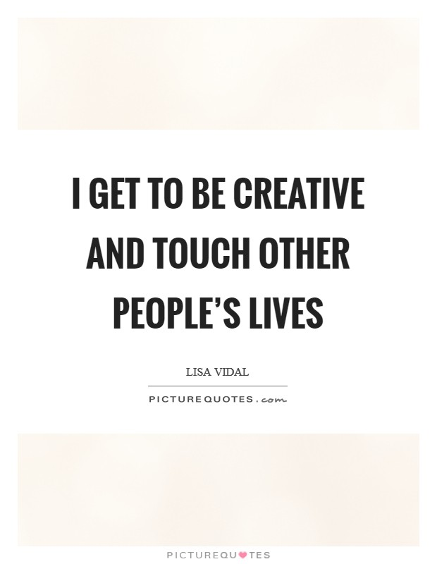 I get to be creative and touch other people's lives Picture Quote #1
