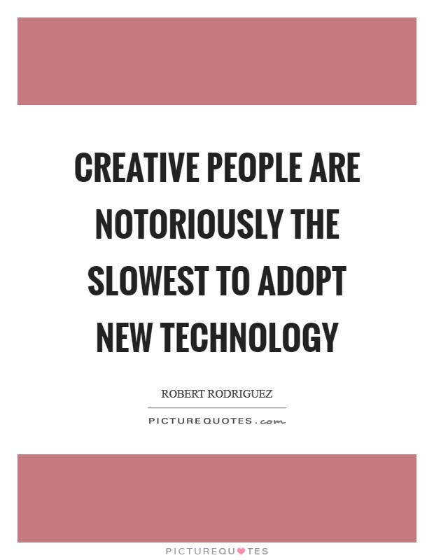 Creative people are notoriously the slowest to adopt new technology Picture Quote #1