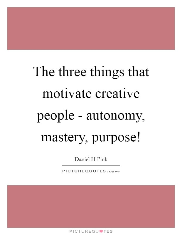 The three things that motivate creative people - autonomy, mastery, purpose! Picture Quote #1