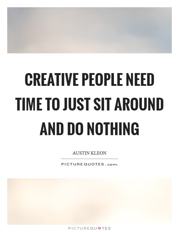Creative people need time to just sit around and do nothing Picture Quote #1