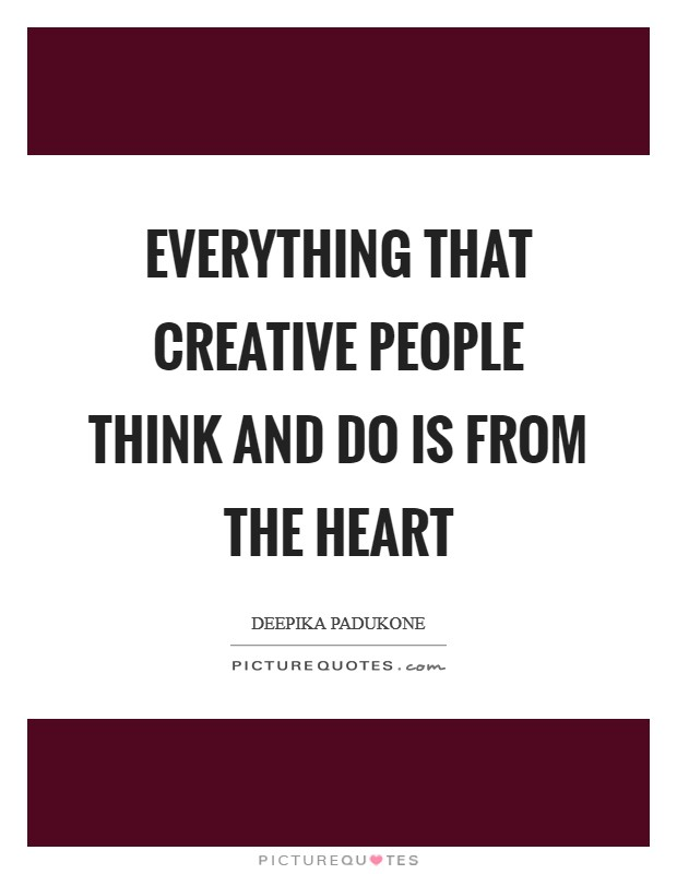 Everything that creative people think and do is from the heart Picture Quote #1