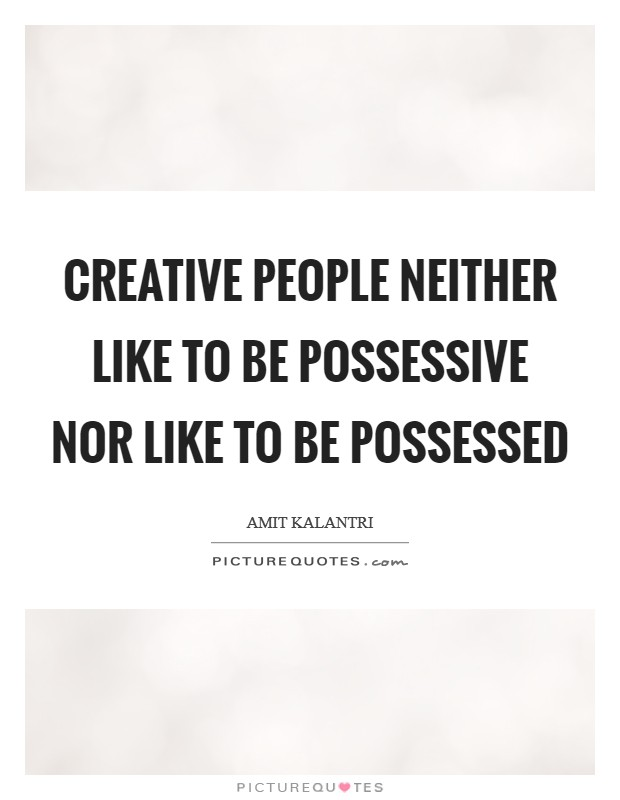 Creative people neither like to be possessive nor like to be possessed Picture Quote #1