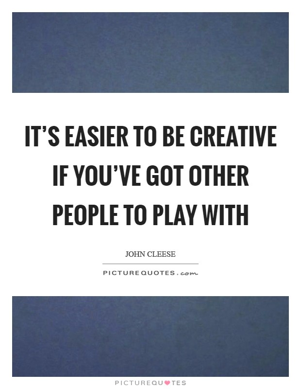 It's easier to be creative if you've got other people to play with Picture Quote #1