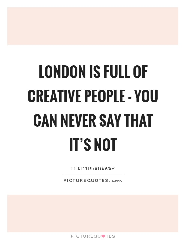 London is full of creative people - you can never say that it's not Picture Quote #1
