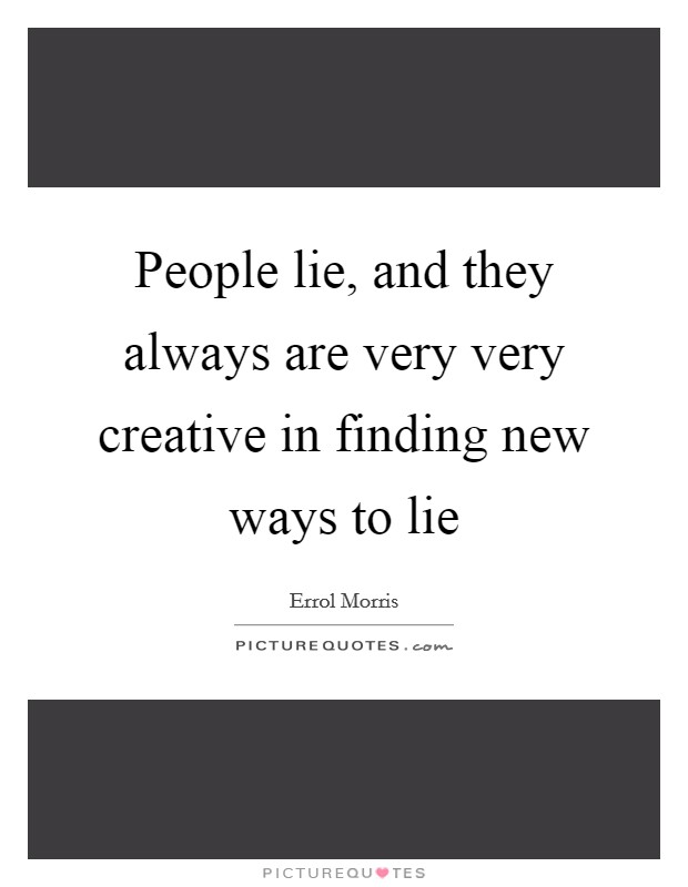 People lie, and they always are very very creative in finding new ways to lie Picture Quote #1
