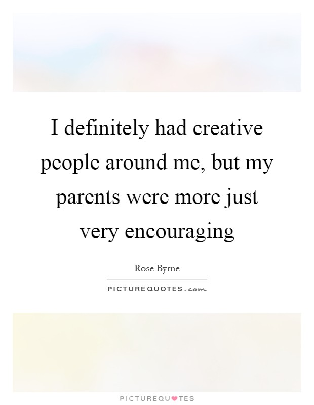 I definitely had creative people around me, but my parents were more just very encouraging Picture Quote #1