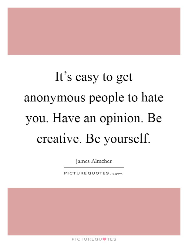 It's easy to get anonymous people to hate you. Have an opinion. Be creative. Be yourself Picture Quote #1