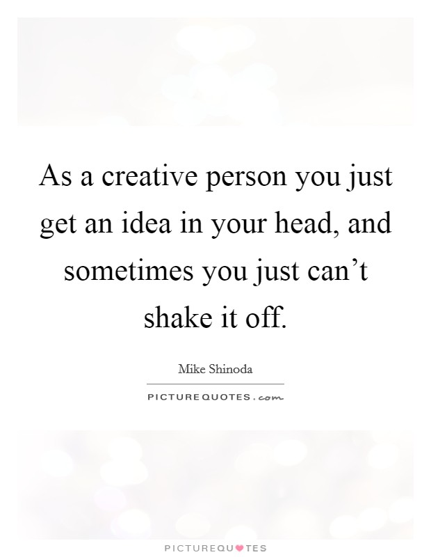 As a creative person you just get an idea in your head, and sometimes you just can't shake it off Picture Quote #1