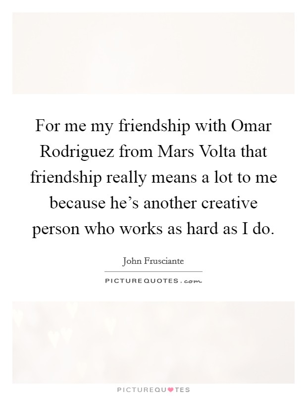 For me my friendship with Omar Rodriguez from Mars Volta that friendship really means a lot to me because he's another creative person who works as hard as I do Picture Quote #1