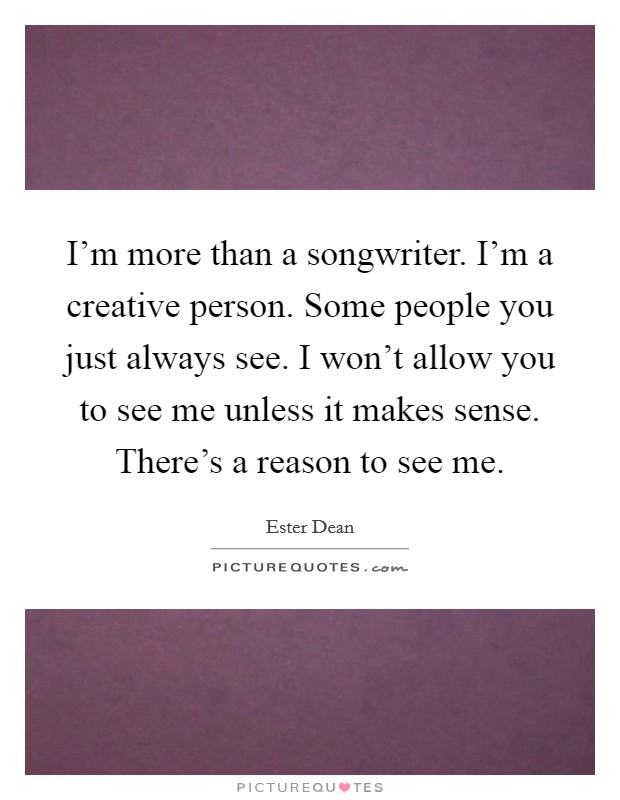 I'm more than a songwriter. I'm a creative person. Some people you just always see. I won't allow you to see me unless it makes sense. There's a reason to see me Picture Quote #1