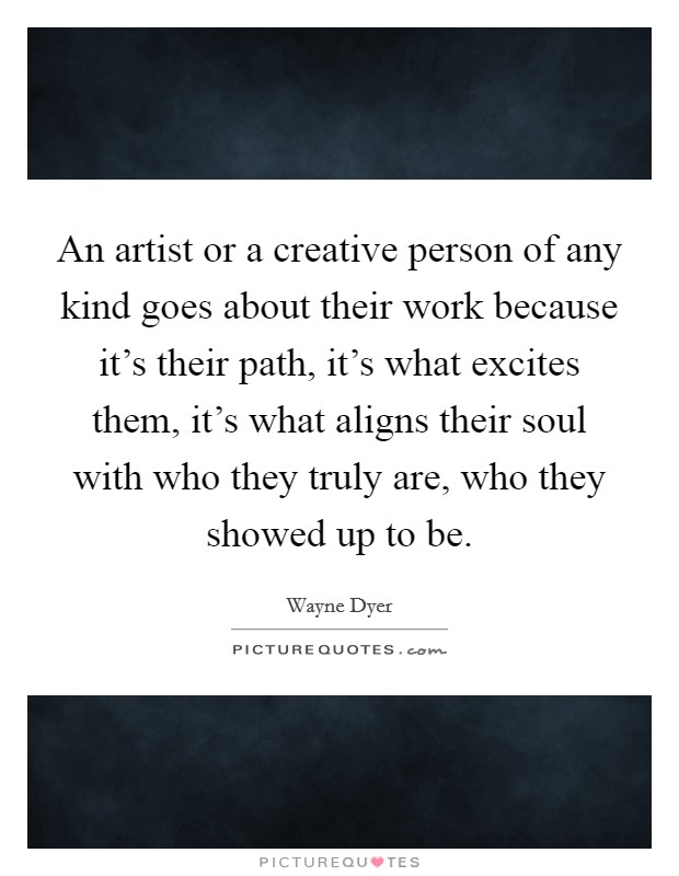 An artist or a creative person of any kind goes about their work because it's their path, it's what excites them, it's what aligns their soul with who they truly are, who they showed up to be Picture Quote #1