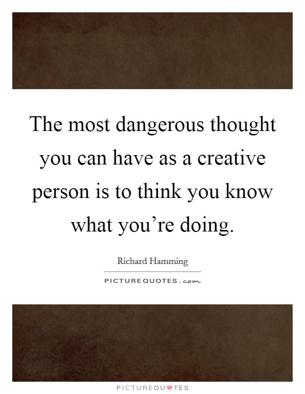 The most dangerous thought you can have as a creative person is to think you know what you're doing. Picture Quote #1