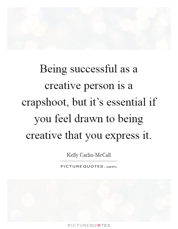 Being successful as a creative person is a crapshoot, but it's essential if you feel drawn to being creative that you express it Picture Quote #1