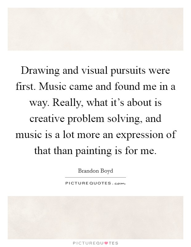 Drawing and visual pursuits were first. Music came and found me in a way. Really, what it's about is creative problem solving, and music is a lot more an expression of that than painting is for me Picture Quote #1
