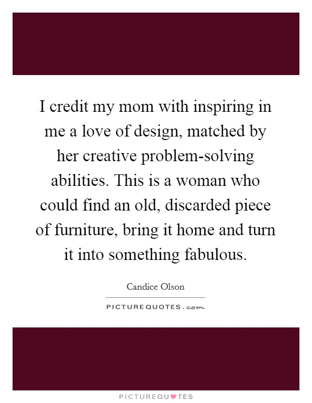 I credit my mom with inspiring in me a love of design, matched by her creative problem-solving abilities. This is a woman who could find an old, discarded piece of furniture, bring it home and turn it into something fabulous Picture Quote #1