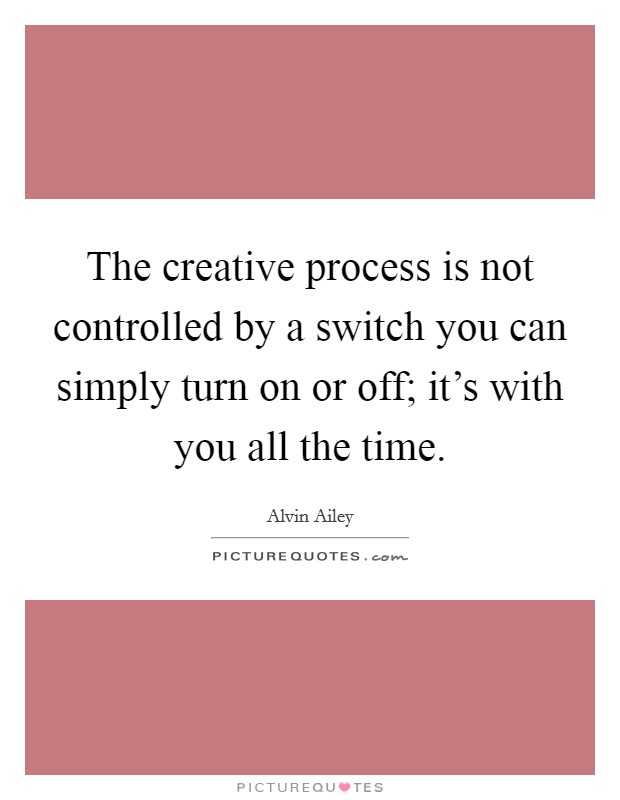 The creative process is not controlled by a switch you can simply turn on or off; it's with you all the time Picture Quote #1