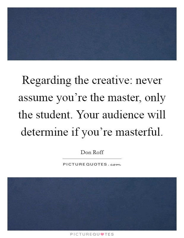Regarding the creative: never assume you're the master, only the student. Your audience will determine if you're masterful Picture Quote #1