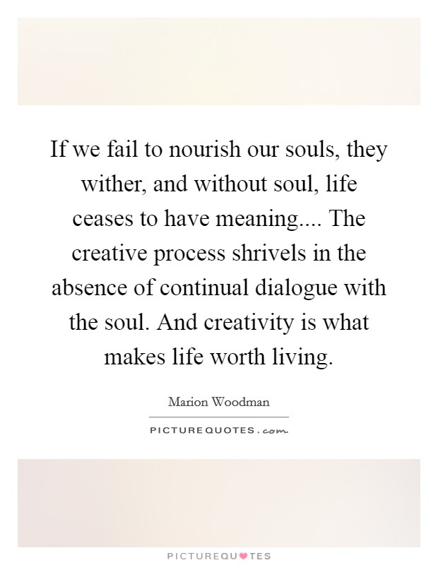 If we fail to nourish our souls, they wither, and without soul, life ceases to have meaning.... The creative process shrivels in the absence of continual dialogue with the soul. And creativity is what makes life worth living Picture Quote #1